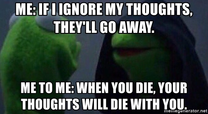Evil kermit - Me: If I ignore my thoughts, they'll go away. Me to me: when you die, your thoughts will die with you.