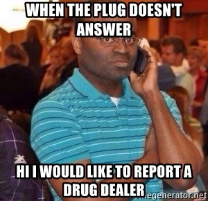 when the plug doesn't answer hi i would like to report a drug dealer