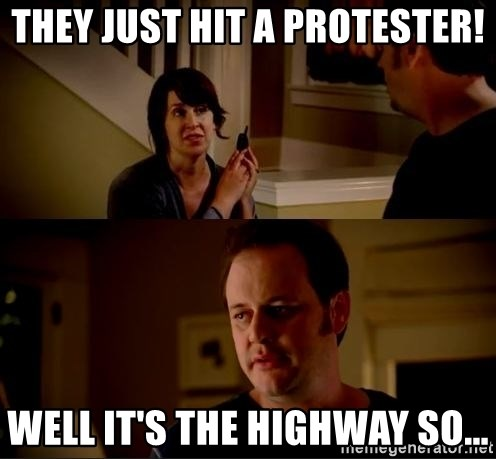 jake from state farm meme - They just hit a protester! Well it's the highway so...