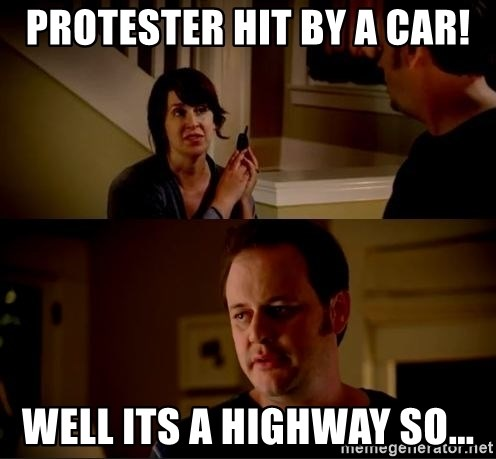 jake from state farm meme - Protester hit by a car! Well its a highway so...