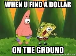 Ugly and i'm proud! - when u find a dollar  on the ground