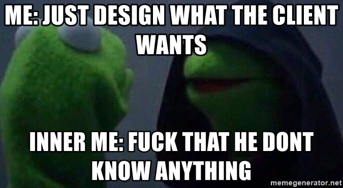 Evil kermit - Me: Just design what the client wants Inner Me: Fuck that he dont know anything