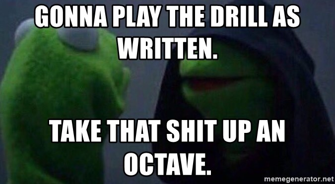 Evil kermit - Gonna play the drill as written.  Take that shit up an octave.