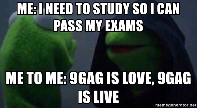 Evil kermit - me: i need to study so i can pass my exams me to me: 9gag is love, 9gag is live