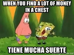 Ugly and i'm proud! - When you find a lot of money in a chest  Tiene mucha suerte