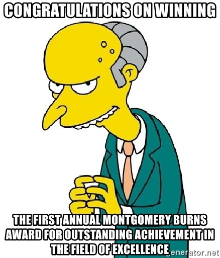 congratulations on winning the first annual montgomery burns award
