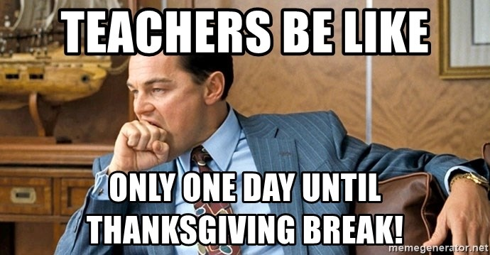 Teachers Be Like Only One Day Until Thanksgiving Break Leonardo Dicaprio Biting Fist Meme Generator