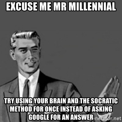 Correction Guy - excuse me mr millennial try using your brain and the socratic method for once instead of asking google for an answer