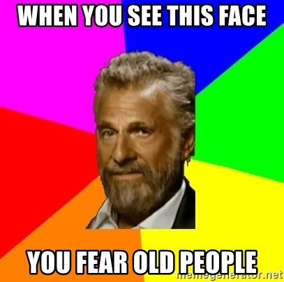 The Most Interesting Man In The World - When you see this face You fear old people