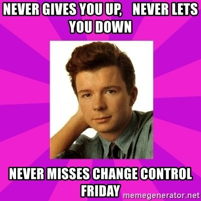 RIck Astley - Never Gives You Up,    Never Lets You Down Never Misses Change Control Friday