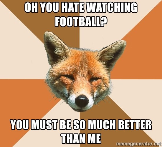 Condescending Fox - oh you hate watching football? you must be so much better than me