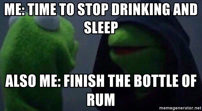 Evil kermit - Me: Time to stop drinking and sleep Also me: Finish the bottle of rum