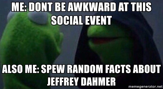 Evil kermit - Me: dont be awkward at this social event Also me: spew random facts about jeffrey dahmer