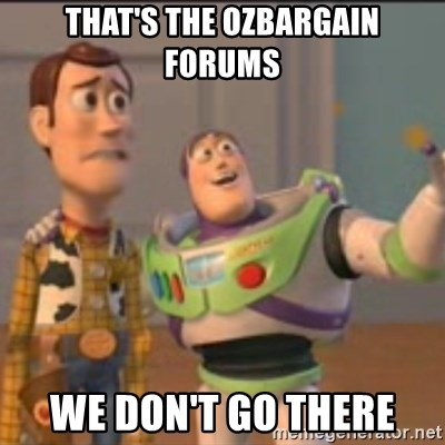 Buzz - That's the OzBargain forums We don't go there