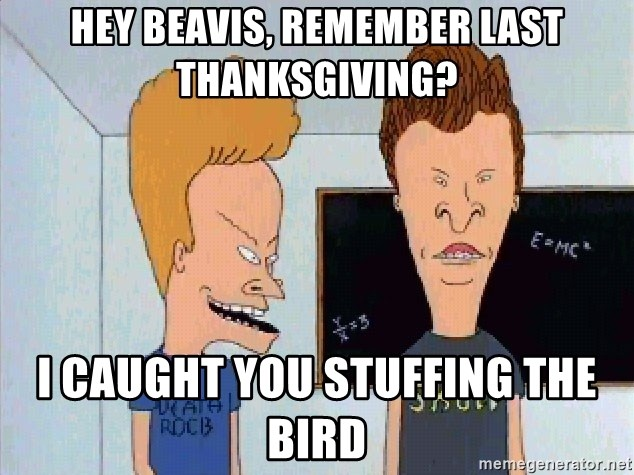 Beavis and butthead - Hey beavis, remember last thanksgiving? I caught you stuffing the bird