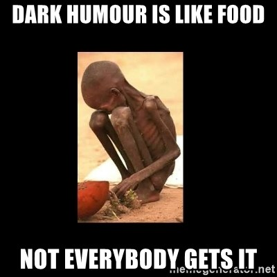 Starving African Child - dark humour is like food not everybody gets it