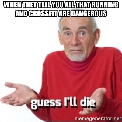 Guess I'll Just Die - When they tell you all that running and crossfit are dangerous