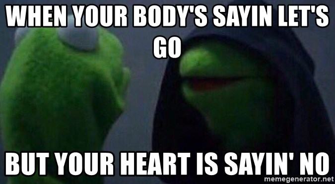 Evil kermit - When your body's sayin let's go but your heart is sayin' no