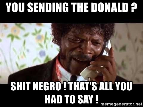 Pulp Fiction sending the Wolf - You sending The Donald ? Shit Negro ! That's all you had to say !