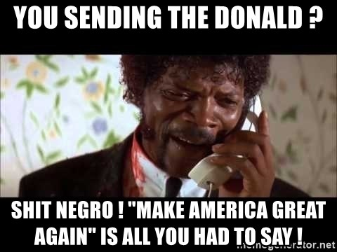 "Pulp Fiction sending the Wolf - You sending The Donald ? Shit Negro ! ""Make America Great Again"" is all you had to say !"