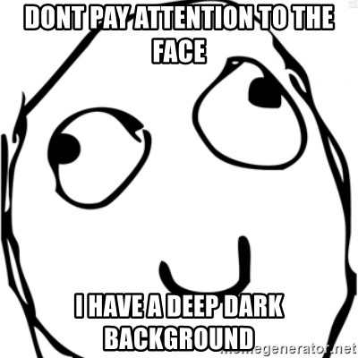 Derp meme - dont pay attention to the face i have a deep dark background
