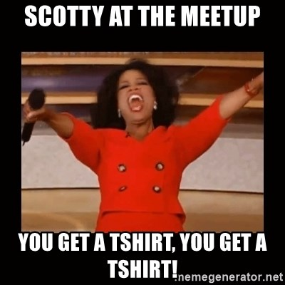 Oprah_ - Scotty at the meetup You get a tshirt, you get a tshirt!