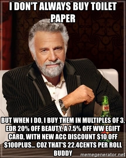 The Most Interesting Man In The World - I don't always buy toilet paper but when i do, i buy them in multiples of 3, EDR 20% off beauty, a 7.5% off WW eGift card, with new acc discount $10 off $100plus... coz that's 22.4cents per roll buddy