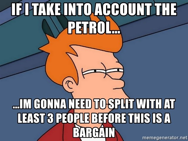 Futurama Fry - If i take into account the petrol... ...im gonna need to split with at least 3 people before this is a bargain