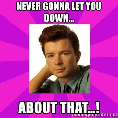 RIck Astley - Never gonna let you down... about that...!