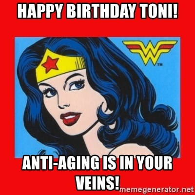 wonder woman - HAPPY BIRTHDAY TONI! ANTI-AGING IS IN YOUR VEINS!