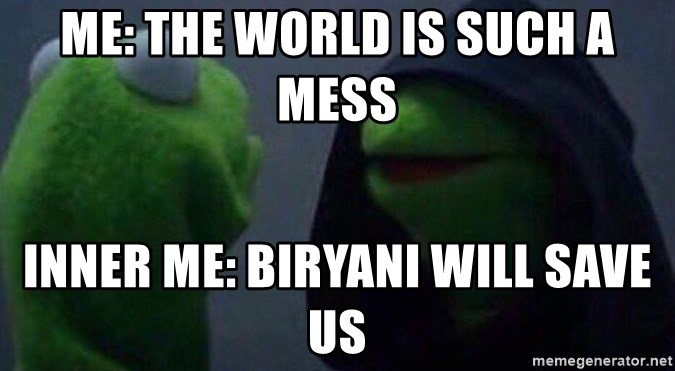 Evil kermit - me: the world is such a mess inner me: biryani will save us