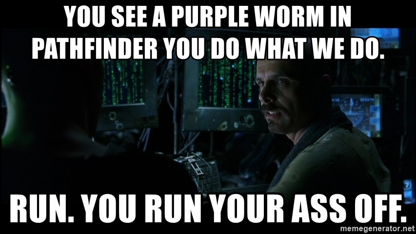 You see a Purple Worm in Pathfinder you do what we do  Run