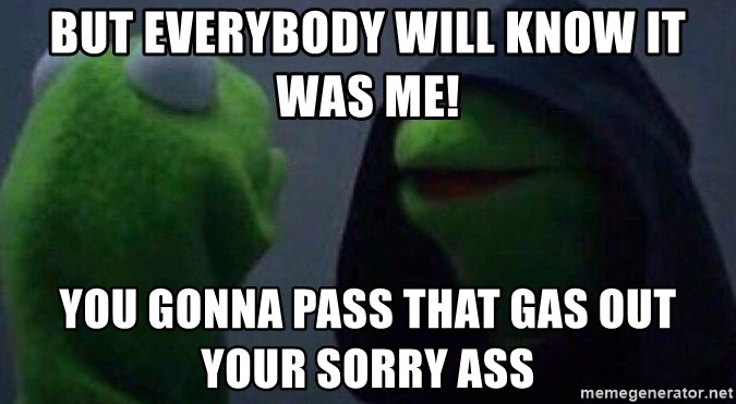 Evil kermit - but everybody will know it was me! you gonna pass that gas out your sorry ass