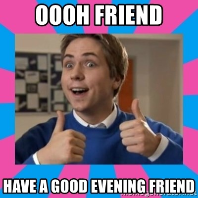 Oooh Friend Have A Good Evening Friend Ooh Friend Meme Generator