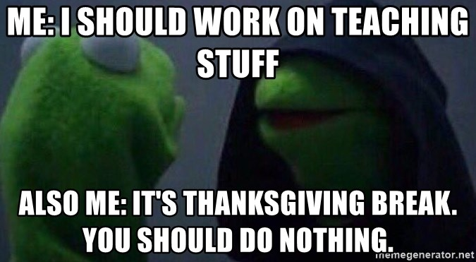 Evil kermit - Me: I should work on teaching stuff Also me: It's Thanksgiving break. You should do nothing.