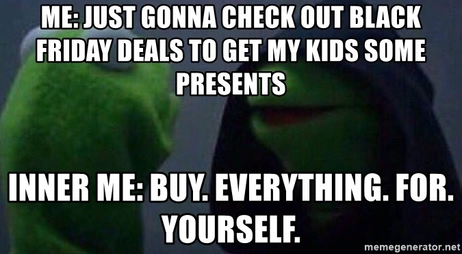 Evil kermit - ME: Just gonna check out black friday deals to get my kids some presents Inner me: Buy. Everything. For. Yourself.