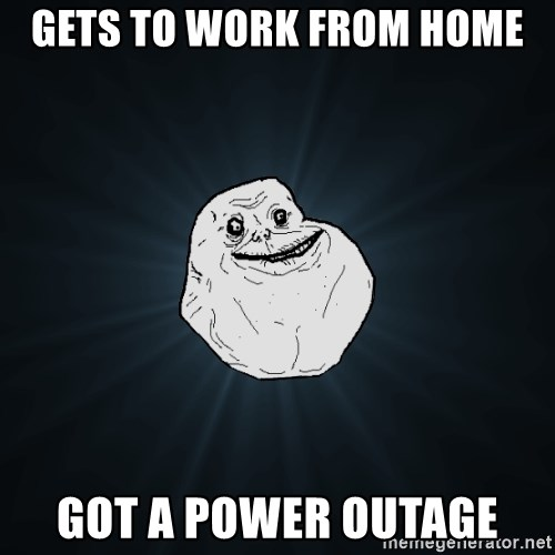 Gets To Work From Home Got A Power Outage Forever Alone Meme Generator