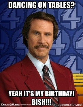 DANCING ON TABLES? YEAH IT'S MY BIRTHDAY! BISH!!! - Ron Burgundy