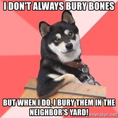 Cool Dog - I don't always bury bones but when I do, I bury them in the neighbor's yard!