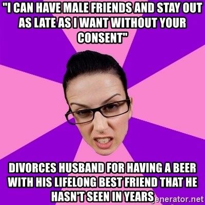 """Privilege Denying Feminist - """"I can have male friends and stay out as late as I want without your consent"""" Divorces husband for having a beer with his lifelong best friend that he hasn't seen in years"""