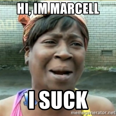 Ain't Nobody got time fo that - Hi, Im Marcell I suck