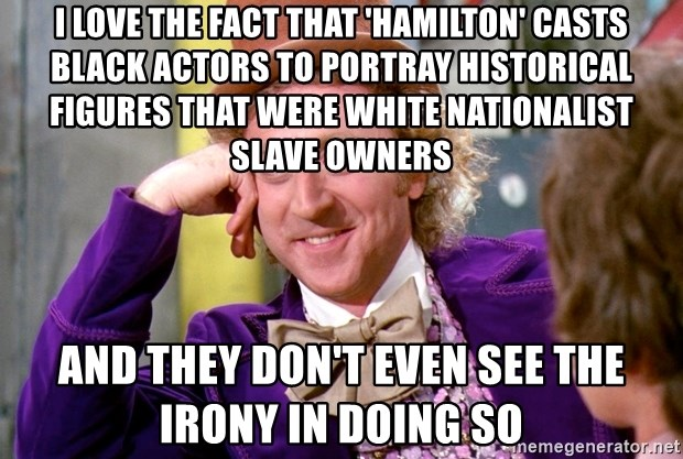 Willy Wonka - I love the fact that 'Hamilton' casts black actors to portray historical figures that were white nationalist slave owners and they don't even see the irony in doing so