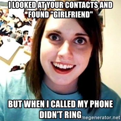 "Overly Obsessed Girlfriend - I looked at your contacts and found ""Girlfriend"" But when I called my phone didn't ring"