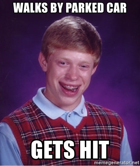 Bad Luck Brian - walks by parked car gets hit