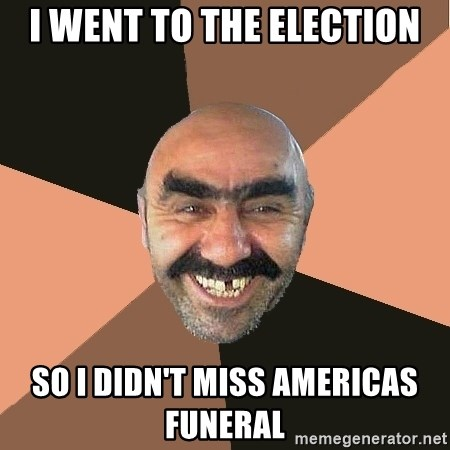 Provincial Man - I went to the election So I didn't miss americas funeral
