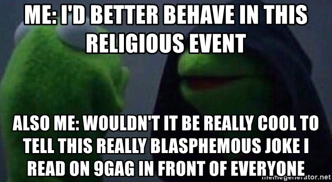 Evil kermit - Me: I'd better behave in this religious event Also me: Wouldn't it be really cool to tell this really blasphemous joke I read on 9gag in front of everyone