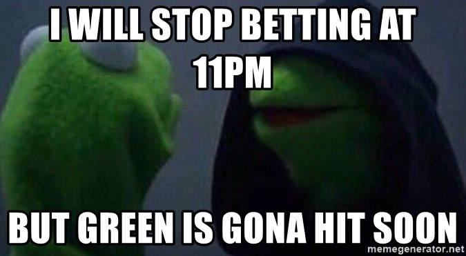 Evil kermit - i will stop betting at 11pm but green is gona hit soon