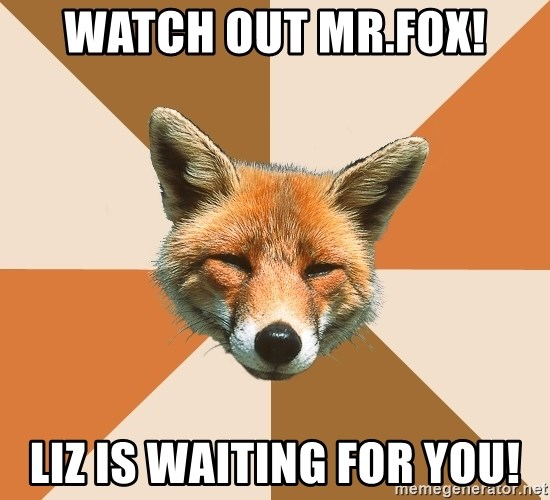 Condescending Fox - Watch out Mr.Fox! Liz is waiting for you!