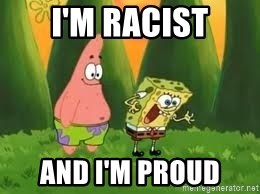 Ugly and i'm proud! - I'm Racist and i'm proud