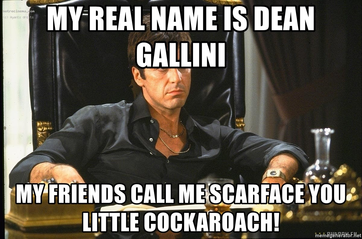 Scarface - My real name is Dean Gallini My friends call me Scarface you little cockaroach!